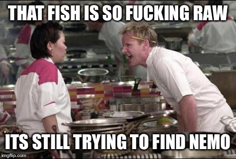 Angry Chef Gordon Ramsay Meme | THAT FISH IS SO F**KING RAW ITS STILL TRYING TO FIND NEMO | image tagged in memes,angry chef gordon ramsay | made w/ Imgflip meme maker