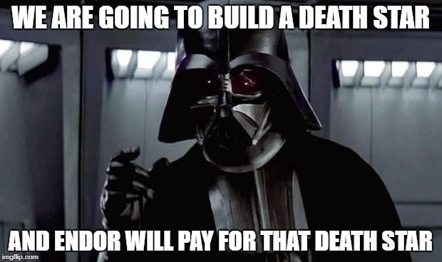 WE ARE GOING TO BUILD A DEATH STAR AND ENDOR WILL PAY FOR THAT DEATH STAR | image tagged in darth vader | made w/ Imgflip meme maker