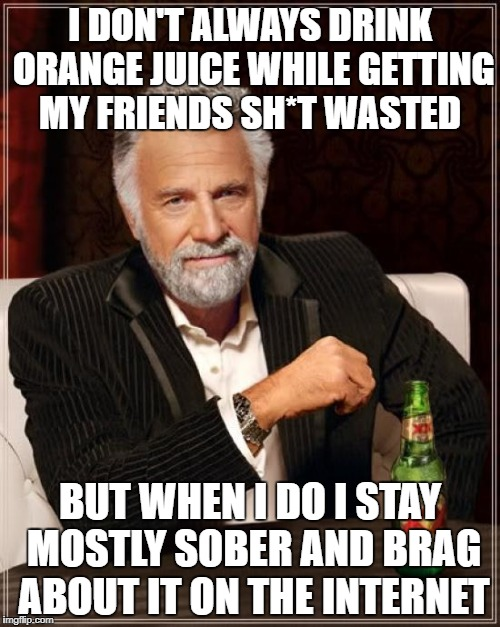 The Most Interesting Man In The World Meme | I DON'T ALWAYS DRINK ORANGE JUICE WHILE GETTING MY FRIENDS SH*T WASTED BUT WHEN I DO I STAY MOSTLY SOBER AND BRAG ABOUT IT ON THE INTERNET | image tagged in memes,the most interesting man in the world | made w/ Imgflip meme maker
