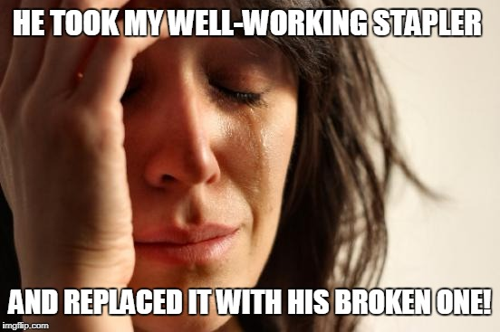 First World Problems Meme | HE TOOK MY WELL-WORKING STAPLER AND REPLACED IT WITH HIS BROKEN ONE! | image tagged in memes,first world problems | made w/ Imgflip meme maker