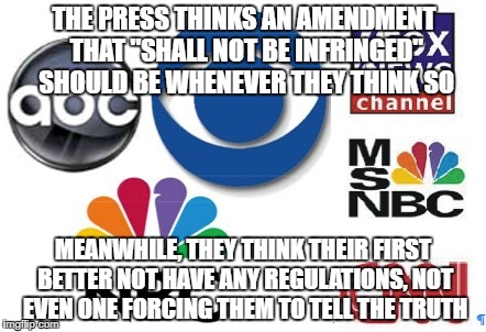 "Hypocrites | THE PRESS THINKS AN AMENDMENT THAT ""SHALL NOT BE INFRINGED"" SHOULD BE WHENEVER THEY THINK SO MEANWHILE, THEY THINK THEIR FIRST BETTER NOT HA 