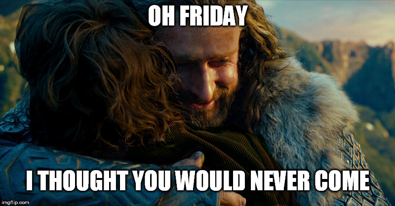 OH FRIDAY I THOUGHT YOU WOULD NEVER COME | made w/ Imgflip meme maker