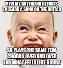 MFW MY BOYFRIEND REFUSES TO LEARN A SONG ON THE GUITAR SO PLAYS THE SAME FEW CHORDS OVER AND OVER FOR WHAT FEELS LIKE HOURS | image tagged in my face when | made w/ Imgflip meme maker