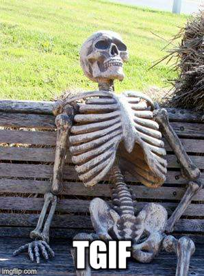 Waiting Skeleton Meme | TGIF | image tagged in memes,waiting skeleton | made w/ Imgflip meme maker
