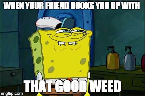 Dont You Squidward | WHEN YOUR FRIEND HOOKS YOU UP WITH THAT GOOD WEED | image tagged in memes,dont you squidward | made w/ Imgflip meme maker