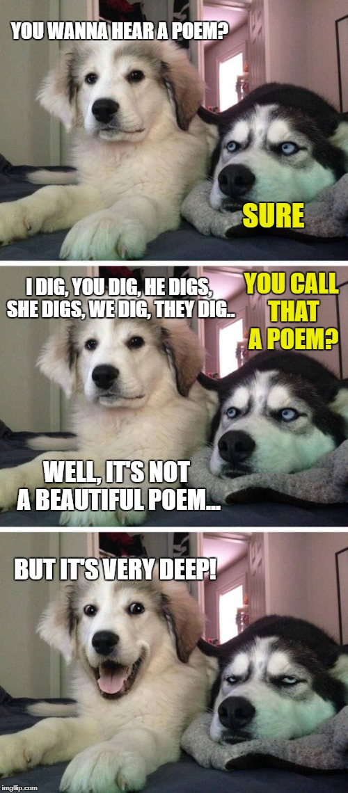 This is the first poem I have ever understood and enjoyed | I DIG, YOU DIG, HE DIGS, SHE DIGS, WE DIG, THEY DIG.. WELL, IT'S NOT A BEAUTIFUL POEM... YOU WANNA HEAR A POEM? SURE BUT IT'S VERY DEEP! YOU | image tagged in bad pun puppy,memes,bad pun dog,bad puns | made w/ Imgflip meme maker
