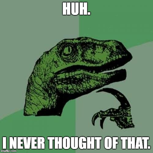 Philosoraptor Meme | HUH. I NEVER THOUGHT OF THAT. | image tagged in memes,philosoraptor | made w/ Imgflip meme maker