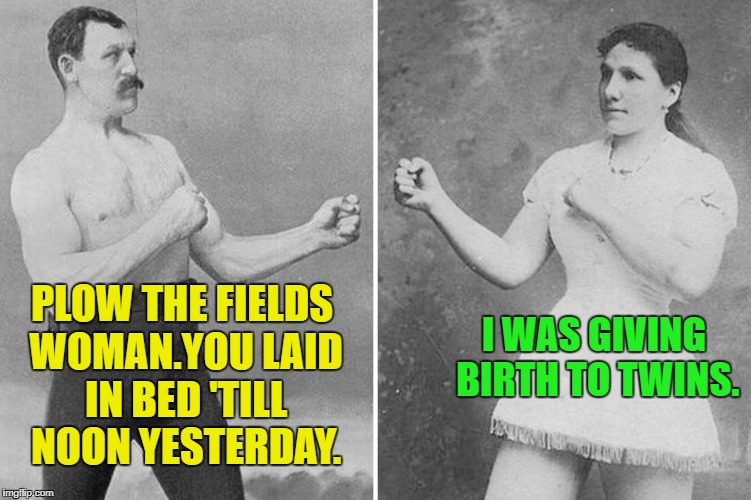 Overly Manly Marriage | PLOW THE FIELDS WOMAN.YOU LAID IN BED 'TILL NOON YESTERDAY. I WAS GIVING BIRTH TO TWINS. | image tagged in overly manly marriage,funny memes,grandparents | made w/ Imgflip meme maker