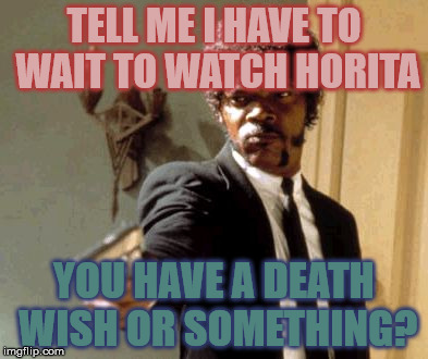 Say That Again I Dare You Meme | TELL ME I HAVE TO WAIT TO WATCH HORITA YOU HAVE A DEATH WISH OR SOMETHING? | image tagged in memes,say that again i dare you | made w/ Imgflip meme maker
