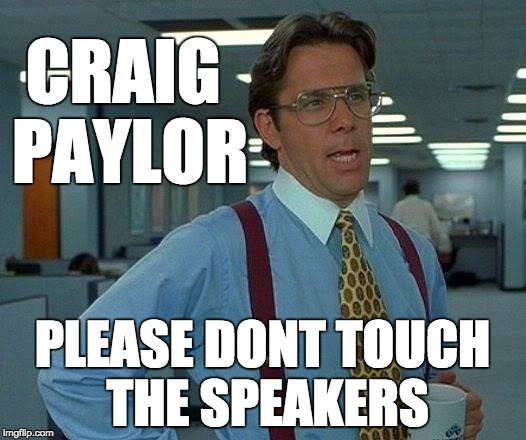 That Would Be Great Meme | CRAIG PAYLOR PLEASE DONT TOUCH THE SPEAKERS | image tagged in memes,that would be great | made w/ Imgflip meme maker
