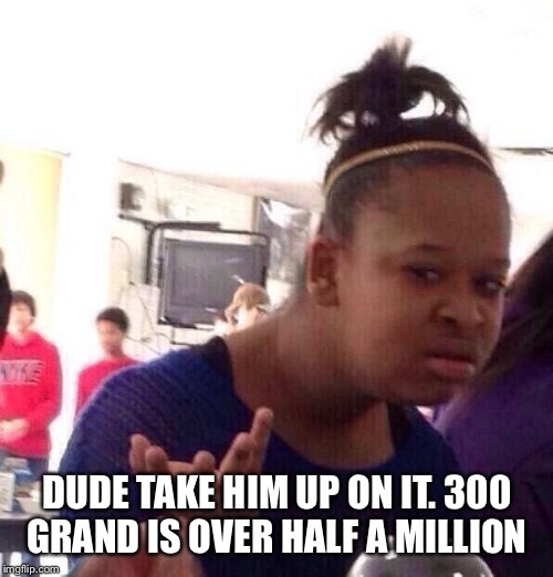 Black Girl Wat Meme | DUDE TAKE HIM UP ON IT. 300 GRAND IS OVER HALF A MILLION | image tagged in memes,black girl wat | made w/ Imgflip meme maker
