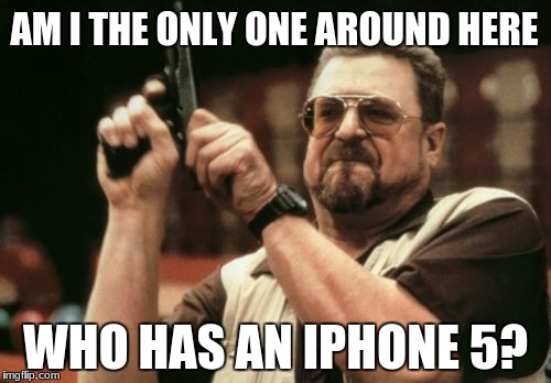 Am I The Only One Around Here Meme | AM I THE ONLY ONE AROUND HERE WHO HAS AN IPHONE 5? | image tagged in memes,am i the only one around here | made w/ Imgflip meme maker