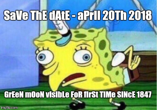Mocking Spongebob Meme | SaVe ThE dAtE - aPrIl 20Th 2018 GrEeN mOoN vIsIbLe FoR fIrSt TiMe SiNcE 1847 | image tagged in memes,mocking spongebob | made w/ Imgflip meme maker