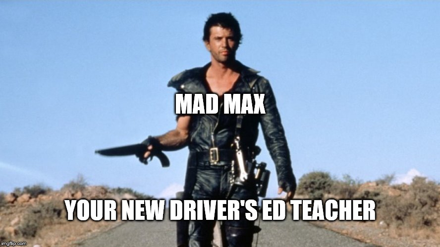 mad max | MAD MAX YOUR NEW DRIVER'S ED TEACHER | image tagged in mad max | made w/ Imgflip meme maker
