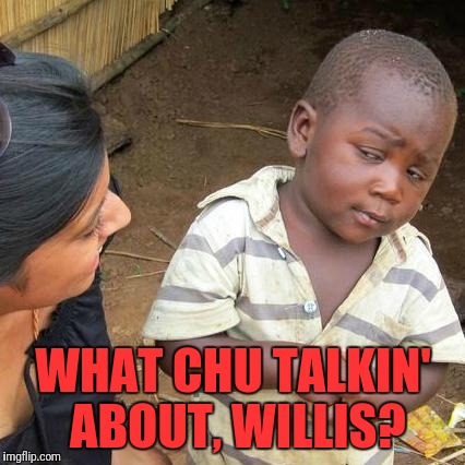Third World Skeptical Kid Meme | WHAT CHU TALKIN' ABOUT, WILLIS? | image tagged in memes,third world skeptical kid | made w/ Imgflip meme maker