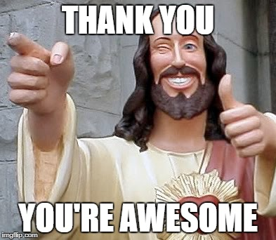 jesus | THANK YOU YOU'RE AWESOME | image tagged in jesus | made w/ Imgflip meme maker
