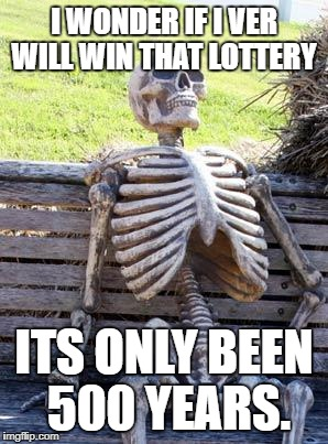Waiting Skeleton Meme | I WONDER IF I VER WILL WIN THAT LOTTERY ITS ONLY BEEN 500 YEARS. | image tagged in memes,waiting skeleton | made w/ Imgflip meme maker