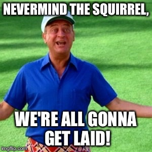 NEVERMIND THE SQUIRREL, WE'RE ALL GONNA GET LAID! | made w/ Imgflip meme maker
