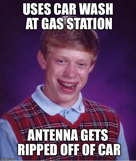 Bad Luck Brian Meme | USES CAR WASH AT GAS STATION ANTENNA GETS RIPPED OFF OF CAR | image tagged in memes,bad luck brian | made w/ Imgflip meme maker