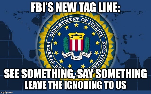 Parkland shooting:  Multiple credible tips were ignored  | FBI'S NEW TAG LINE: LEAVE THE IGNORING TO US SEE SOMETHING, SAY SOMETHING | image tagged in fbi logo,parkland shooting | made w/ Imgflip meme maker