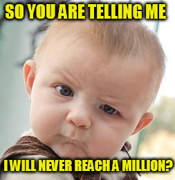 Skeptical Baby Meme | SO YOU ARE TELLING ME I WILL NEVER REACH A MILLION? | image tagged in memes,skeptical baby | made w/ Imgflip meme maker