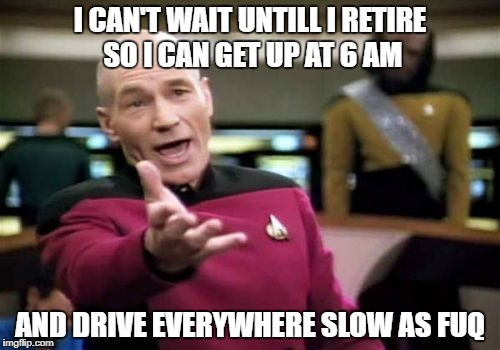to boldly go where no one has been in a hurry before | I CAN'T WAIT UNTILL I RETIRE SO I CAN GET UP AT 6 AM AND DRIVE EVERYWHERE SLOW AS FUQ | image tagged in memes,picard wtf | made w/ Imgflip meme maker