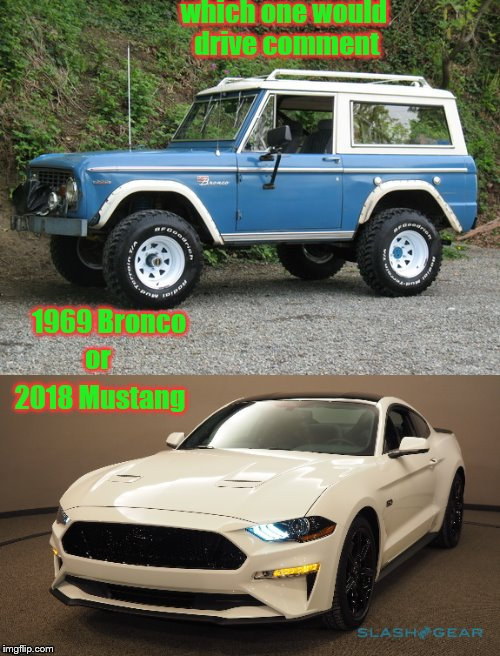 pick one | which one would drive comment 2018 Mustang 1969 Bronco or | image tagged in cars | made w/ Imgflip meme maker