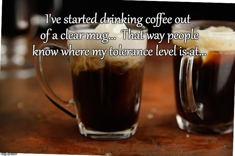 Tolerance level... | I've started drinking coffee out of a clear mug...  That way people know where my tolerance level is at... | image tagged in coffee,clear mug,level,people | made w/ Imgflip meme maker