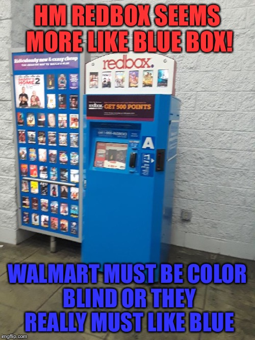 HM REDBOX SEEMS MORE LIKE BLUE BOX! WALMART MUST BE COLOR BLIND OR THEY REALLY MUST LIKE BLUE | image tagged in funny | made w/ Imgflip meme maker