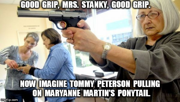 Teachers With Guns Good Grip | GOOD  GRIP,  MRS.  STANKY,  GOOD  GRIP. NOW  IMAGINE  TOMMY  PETERSON  PULLING  ON  MARYANNE  MARTIN'S  PONYTAIL. | image tagged in teachers with guns 2 | made w/ Imgflip meme maker
