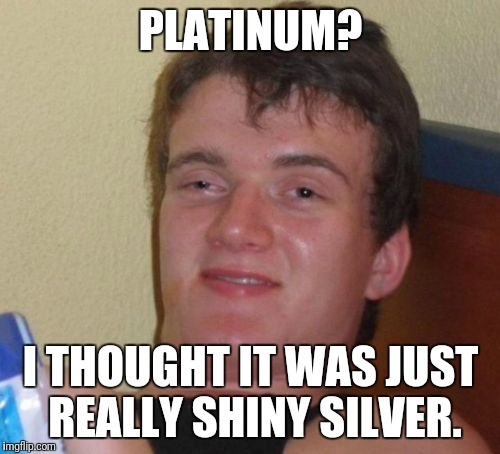 10 Guy Meme | PLATINUM? I THOUGHT IT WAS JUST REALLY SHINY SILVER. | image tagged in memes,10 guy | made w/ Imgflip meme maker