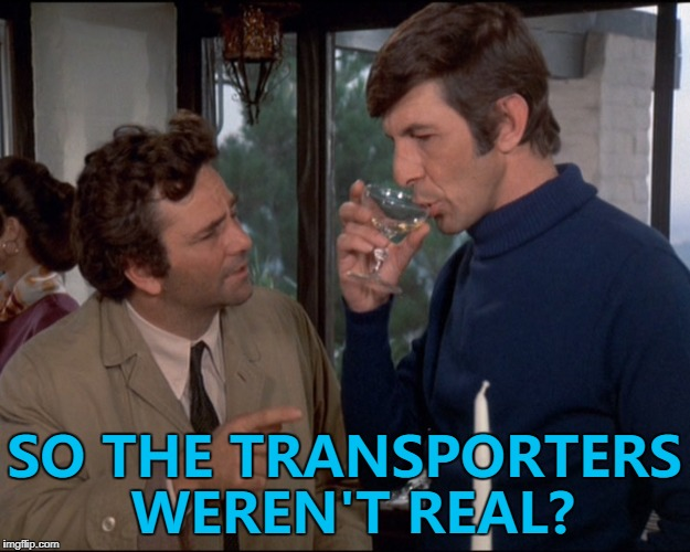 Columbo gets to the bottom of it... :) | SO THE TRANSPORTERS WEREN'T REAL? | image tagged in memes,columbo,star trek,tv,leonard nimoy,mr spock | made w/ Imgflip meme maker