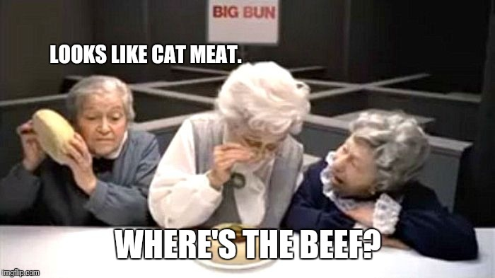 LOOKS LIKE CAT MEAT. WHERE'S THE BEEF? | image tagged in where's the beef | made w/ Imgflip meme maker