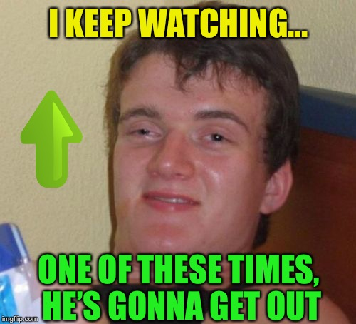 10 Guy Meme | I KEEP WATCHING... ONE OF THESE TIMES, HE'S GONNA GET OUT | image tagged in memes,10 guy | made w/ Imgflip meme maker
