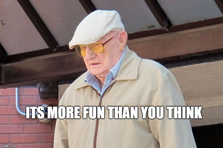 Old Man | ITS MORE FUN THAN YOU THINK | image tagged in old man | made w/ Imgflip meme maker
