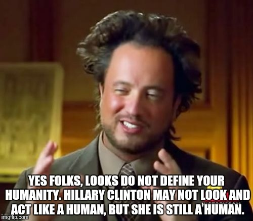 Ancient Aliens Meme | YES FOLKS, LOOKS DO NOT DEFINE YOUR HUMANITY. HILLARY CLINTON MAY NOT LOOK AND ACT LIKE A HUMAN, BUT SHE IS STILL A HUMAN. | image tagged in memes,ancient aliens | made w/ Imgflip meme maker