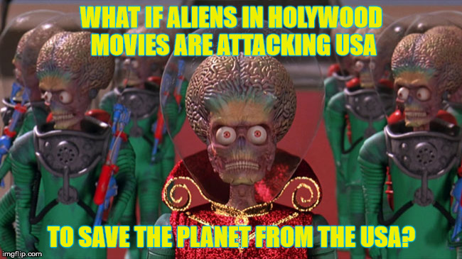 Mars Attacks | WHAT IF ALIENS IN HOLYWOOD MOVIES ARE ATTACKING USA TO SAVE THE PLANET FROM THE USA? | image tagged in mars attacks | made w/ Imgflip meme maker