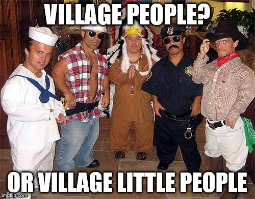 VILLAGE PEOPLE? OR VILLAGE LITTLE PEOPLE | made w/ Imgflip meme maker