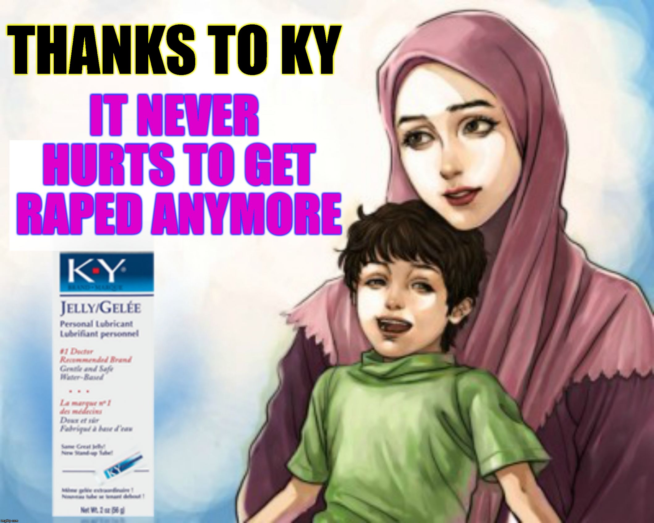 Because You Asked For It | IT NEVER HURTS TO GET **PED ANYMORE THANKS TO KY | image tagged in ky - you ask for it whenever you get raped,islam,rape,lube,muslims,easy | made w/ Imgflip meme maker