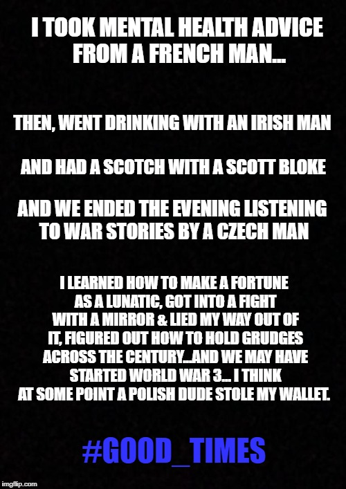 bar jokes | I TOOK MENTAL HEALTH ADVICE FROM A FRENCH MAN... THEN, WENT DRINKING WITH AN IRISH MAN AND HAD A SCOTCH WITH A SCOTT BLOKE AND WE ENDED THE  | image tagged in blank,french,irish,scottish,czech,polish | made w/ Imgflip meme maker