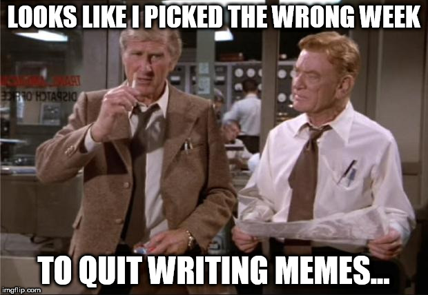 don't quit writing memes | LOOKS LIKE I PICKED THE WRONG WEEK TO QUIT WRITING MEMES... | image tagged in airplane wrong week | made w/ Imgflip meme maker