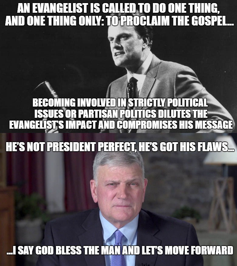 I wonder what Franklin's Daddy would say? | AN EVANGELIST IS CALLED TO DO ONE THING, AND ONE THING ONLY: TO PROCLAIM THE GOSPEL... BECOMING INVOLVED IN STRICTLY POLITICAL ISSUES OR PAR | image tagged in billy graham,franklin graham,evangelicals,partisanship | made w/ Imgflip meme maker