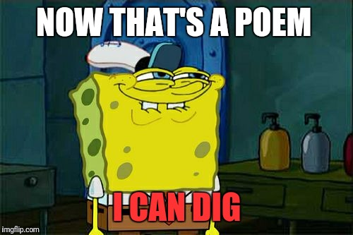 Dont You Squidward Meme | NOW THAT'S A POEM I CAN DIG | image tagged in memes,dont you squidward | made w/ Imgflip meme maker