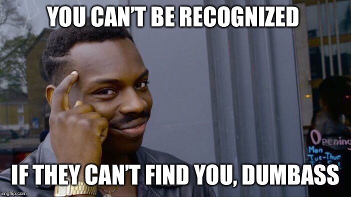 Roll Safe Think About It Meme | YOU CAN'T BE RECOGNIZED IF THEY CAN'T FIND YOU, DUMBASS | image tagged in memes,roll safe think about it | made w/ Imgflip meme maker