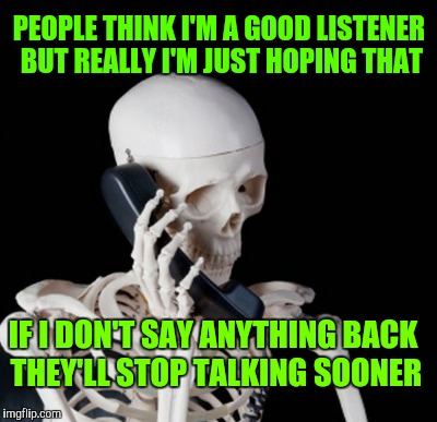 PEOPLE THINK I'M A GOOD LISTENER BUT REALLY I'M JUST HOPING THAT IF I DON'T SAY ANYTHING BACK THEY'LL STOP TALKING SOONER | made w/ Imgflip meme maker