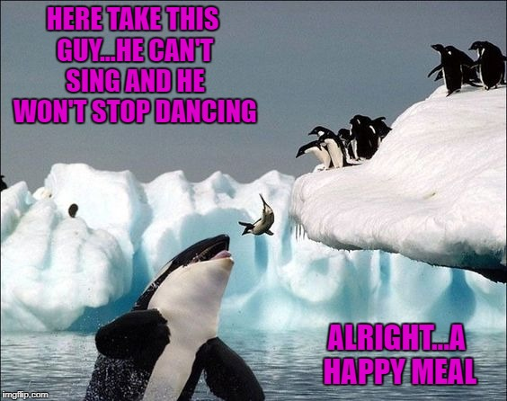 Take one for the team Mumble!!! | HERE TAKE THIS GUY...HE CAN'T SING AND HE WON'T STOP DANCING ALRIGHT...A HAPPY MEAL | image tagged in penguins,memes,killer whale,funny,animals,happy feet | made w/ Imgflip meme maker