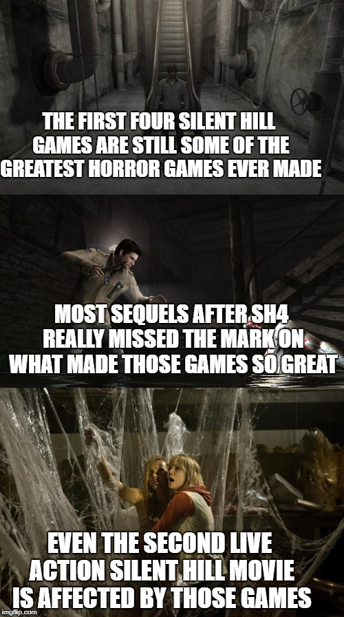 THE FIRST FOUR SILENT HILL GAMES ARE STILL SOME OF THE GREATEST HORROR GAMES EVER MADE EVEN THE SECOND LIVE ACTION SILENT HILL MOVIE IS AFFE | image tagged in silent hill,konami,horror,video games,movies | made w/ Imgflip meme maker