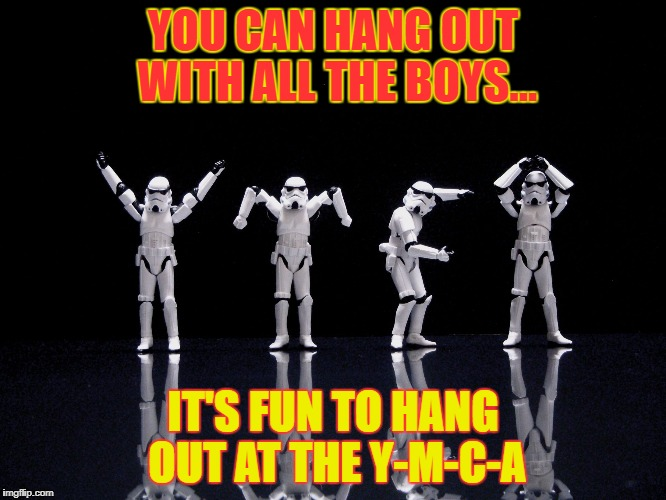ymca | YOU CAN HANG OUT WITH ALL THE BOYS... IT'S FUN TO HANG OUT AT THE Y-M-C-A | image tagged in ymca | made w/ Imgflip meme maker