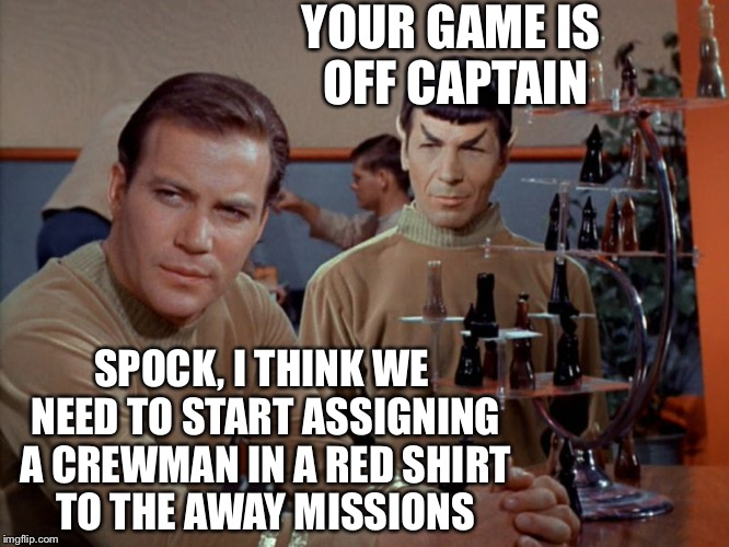 The genesis of the Red Shirts | YOUR GAME IS OFF CAPTAIN SPOCK, I THINK WE NEED TO START ASSIGNING A CREWMAN IN A RED SHIRT TO THE AWAY MISSIONS | image tagged in kirk and spock play chess,star trek red shirts,captain kirk,spock,memes | made w/ Imgflip meme maker