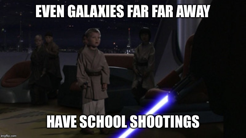 Sith sabering | EVEN GALAXIES FAR FAR AWAY HAVE SCHOOL SHOOTINGS | image tagged in star wars,school shooting | made w/ Imgflip meme maker